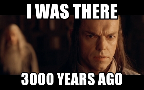 Meme of Elrond from Lord of the Rings, saying 'I Was There 3000 Years Ago'